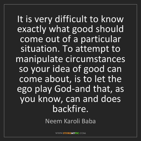 Neem Karoli Baba: It is very difficult to know exactly what good should...