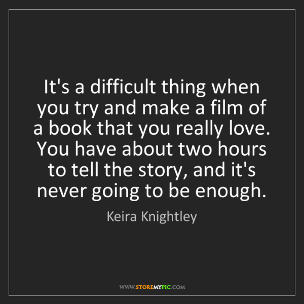 Keira Knightley: It's a difficult thing when you try and make a film of...