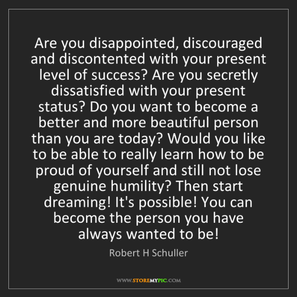 Robert H Schuller: Are you disappointed, discouraged and discontented with...