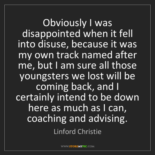 Linford Christie: Obviously I was disappointed when it fell into disuse,...