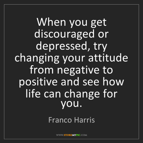 Franco Harris: When you get discouraged or depressed, try changing your...
