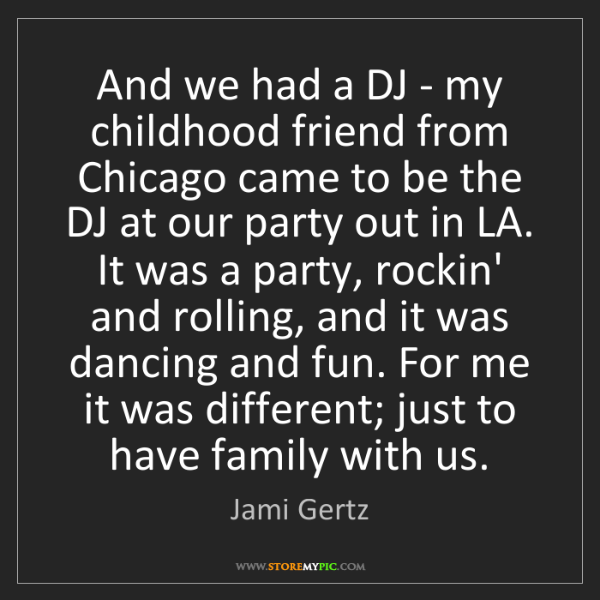 Jami Gertz: And we had a DJ - my childhood friend from Chicago came...