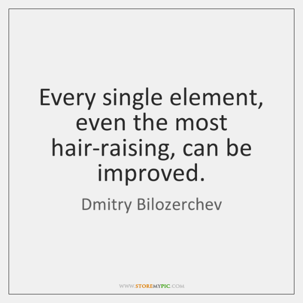 Every single element, even the most hair-raising, can be improved.