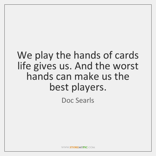We play the hands of cards life gives us. And the worst ...