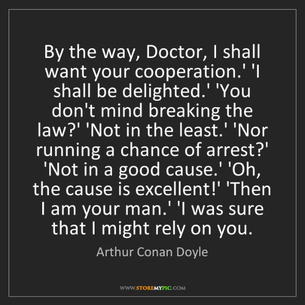 Arthur Conan Doyle: By the way, Doctor, I shall want your cooperation.' 'I...