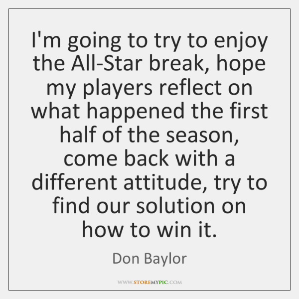 I'm going to try to enjoy the All-Star break, hope my players ...