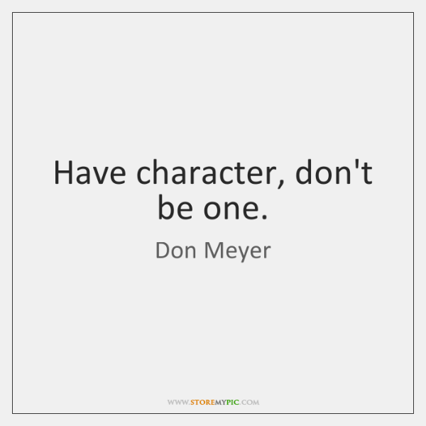 Have character, don't be one.