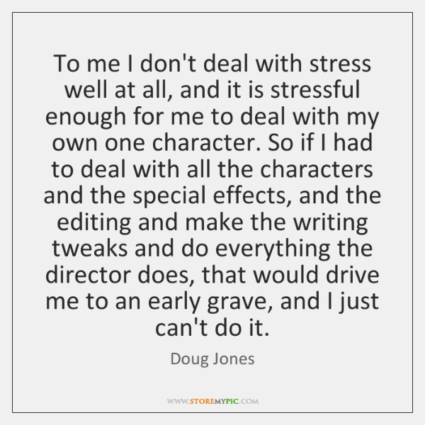 To me I don't deal with stress well at all, and it ...