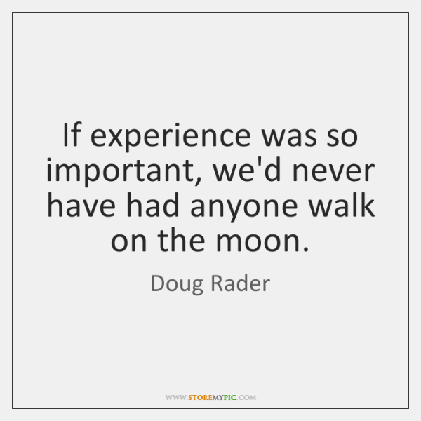 If experience was so important, we'd never have had anyone walk on ...