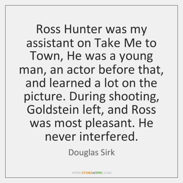 Ross Hunter was my assistant on Take Me to Town, He was ...