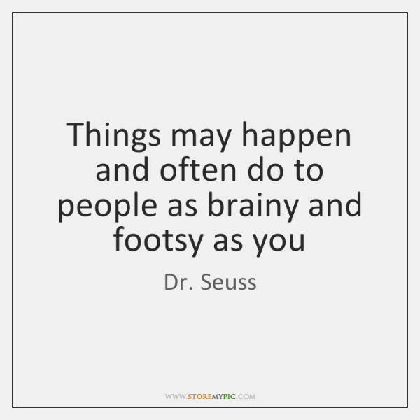 Things may happen and often do to people as brainy and footsy ...