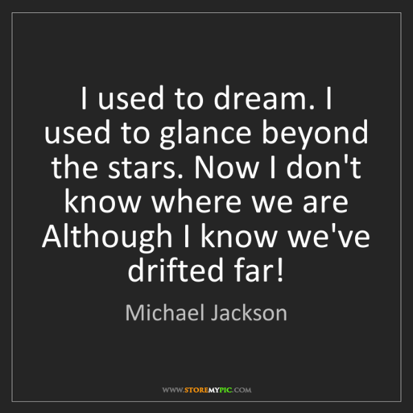 Michael Jackson: I used to dream. I used to glance beyond the stars. Now...