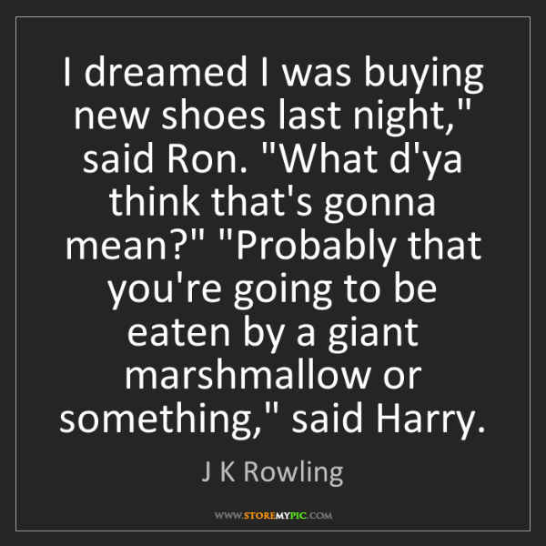 """J K Rowling: I dreamed I was buying new shoes last night,"""" said Ron...."""