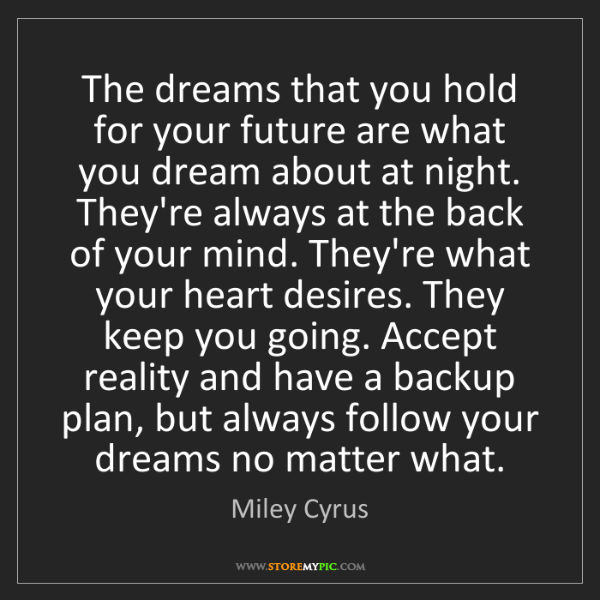 Miley Cyrus: The dreams that you hold for your future are what you...