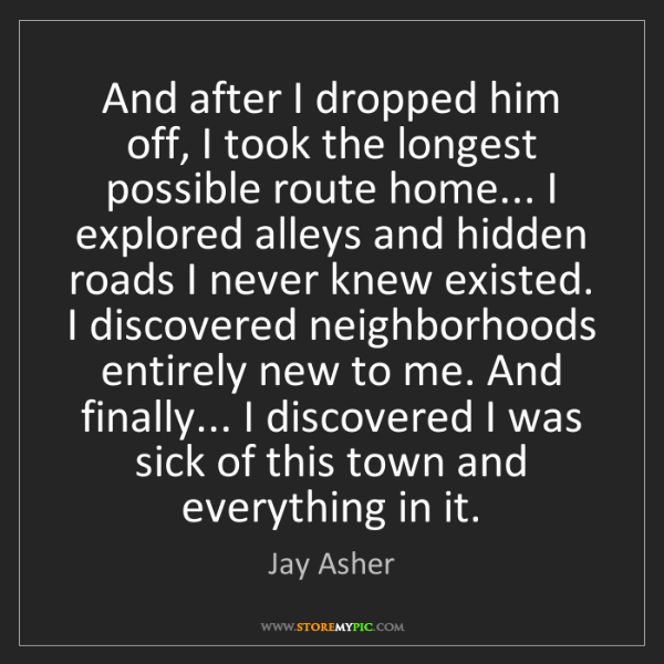 Jay Asher: And after I dropped him off, I took the longest possible...
