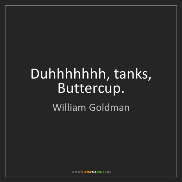William Goldman: Duhhhhhhh, tanks, Buttercup.