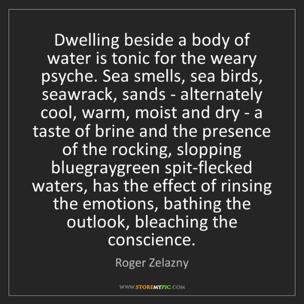 Roger Zelazny: Dwelling beside a body of water is tonic for the weary...