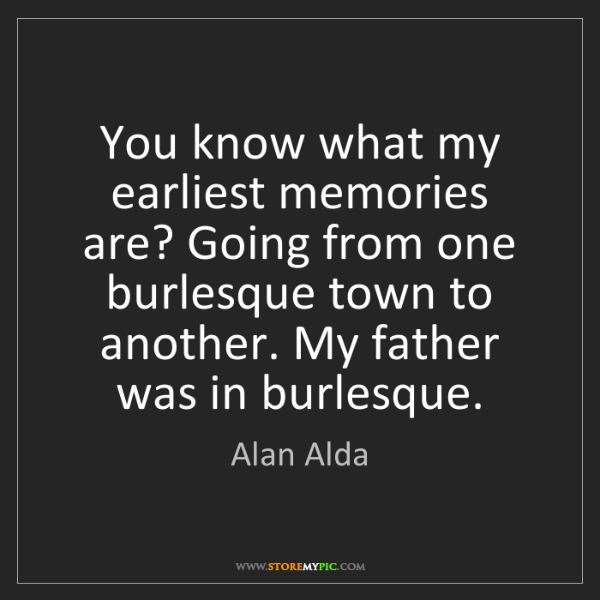 Alan Alda: You know what my earliest memories are? Going from one...