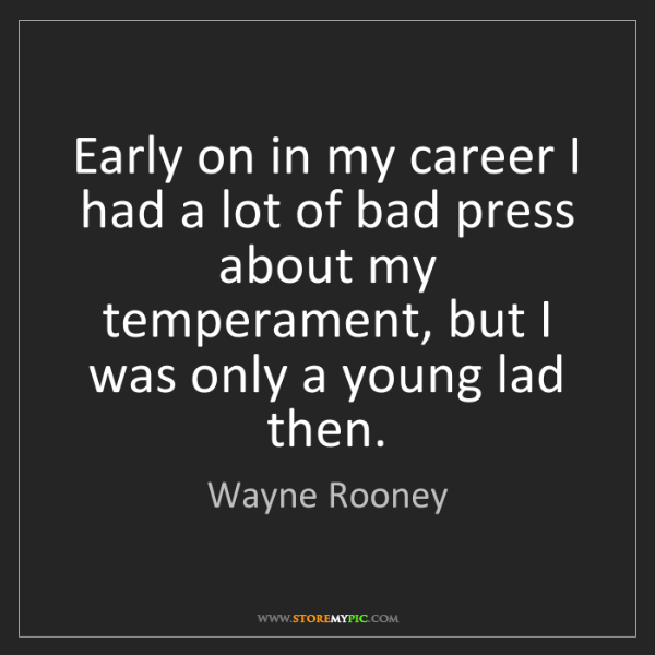 Wayne Rooney: Early on in my career I had a lot of bad press about...