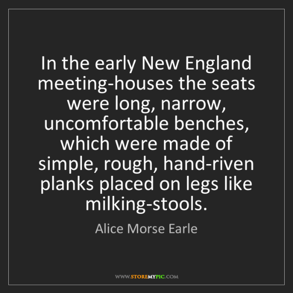 Alice Morse Earle: In the early New England meeting-houses the seats were...