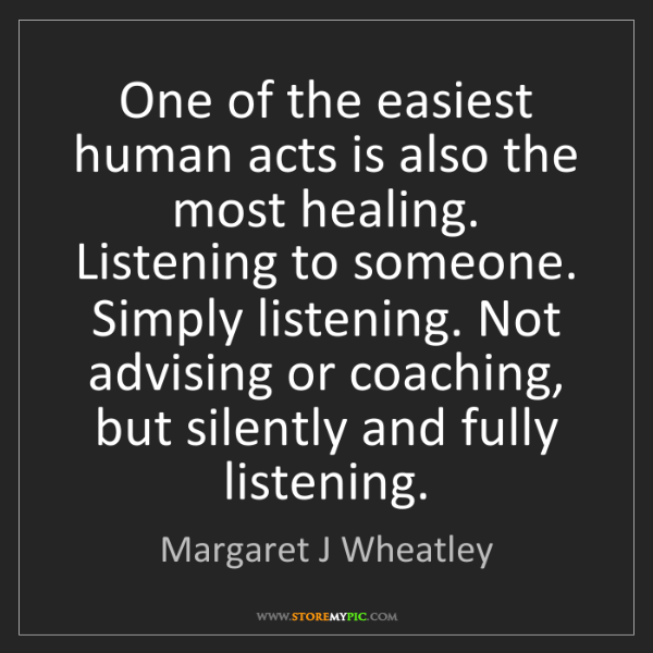 Margaret J Wheatley: One of the easiest human acts is also the most healing....