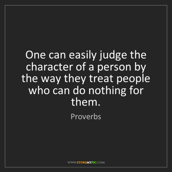 Proverbs: One can easily judge the character of a person by the...