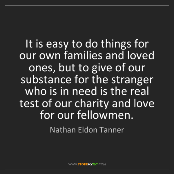 Nathan Eldon Tanner: It is easy to do things for our own families and loved...