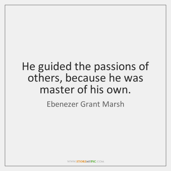 He guided the passions of others, because he was master of his ...