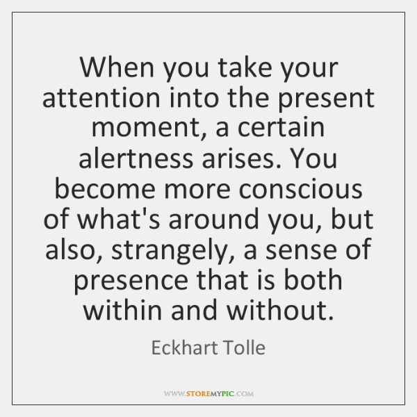 When you take your attention into the present moment, a certain alertness ...