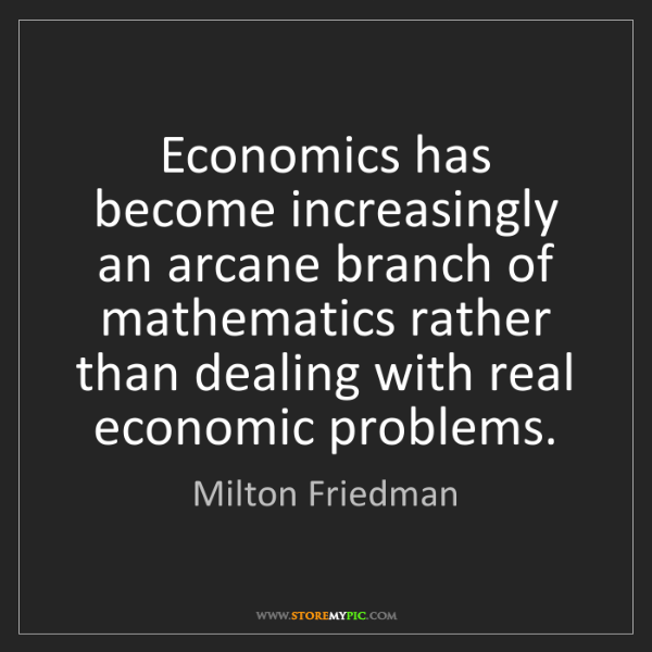 Milton Friedman: Economics has become increasingly an arcane branch of...