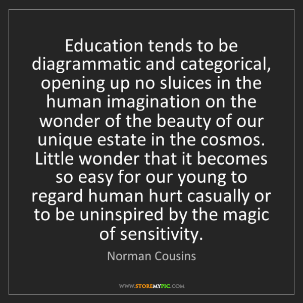 Norman Cousins: Education tends to be diagrammatic and categorical, opening...