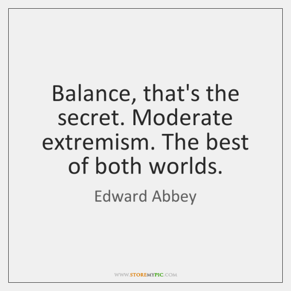 Balance, that's the secret. Moderate extremism. The best of both worlds.