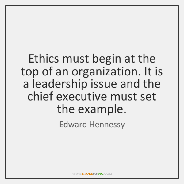 Ethics must begin at the top of an organization. It is a ...