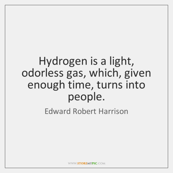 Hydrogen is a light, odorless gas, which, given enough time, turns into ...