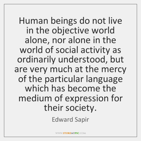 Human beings do not live in the objective world alone, nor alone ...