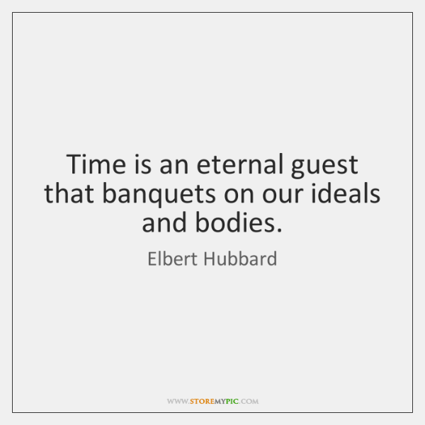 Time is an eternal guest that banquets on our ideals and bodies.