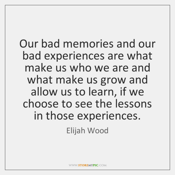 Our bad memories and our bad experiences are what make us who ...