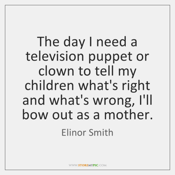 The day I need a television puppet or clown to tell my ...