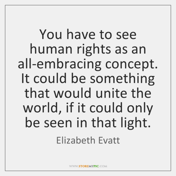 You have to see human rights as an all-embracing concept. It could ...