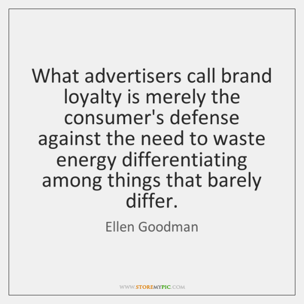 What advertisers call brand loyalty is merely the consumer's defense against the ...