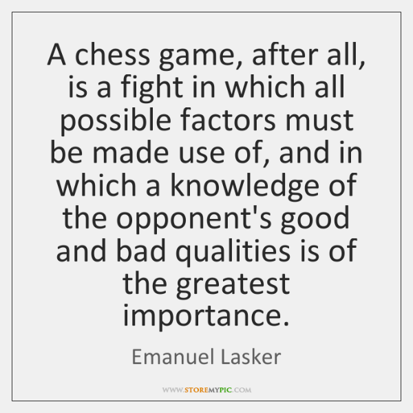 A chess game, after all, is a fight in which all possible ...