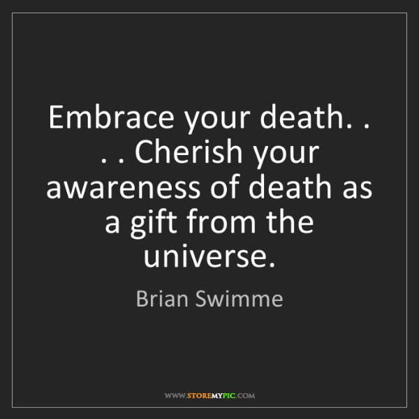 Brian Swimme: Embrace your death. . . . Cherish your awareness of death...
