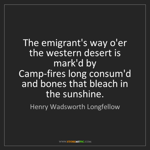 Henry Wadsworth Longfellow: The emigrant's way o'er the western desert is mark'd...