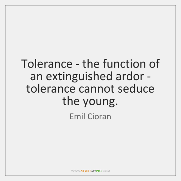 Tolerance - the function of an extinguished ardor - tolerance cannot seduce ...