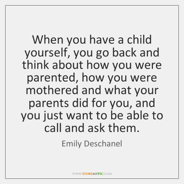 When you have a child yourself, you go back and think about ...
