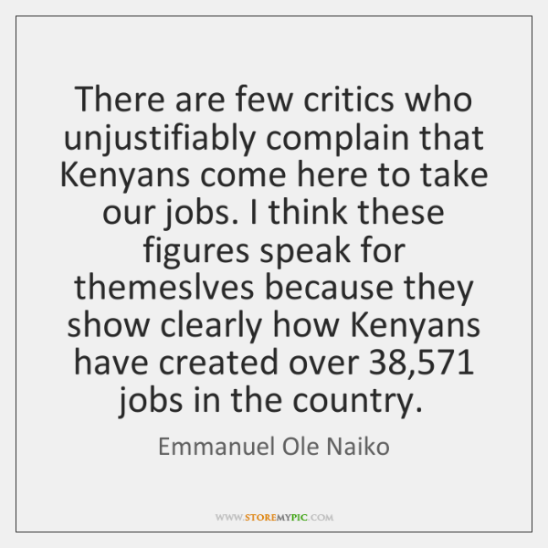 There are few critics who unjustifiably complain that Kenyans come here to ...