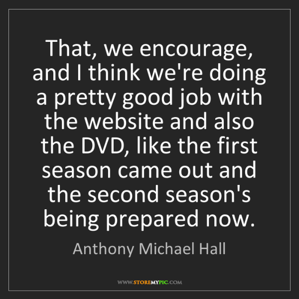 Anthony Michael Hall: That, we encourage, and I think we're doing a pretty...