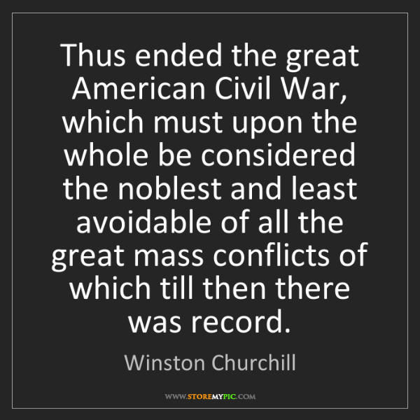 Winston Churchill: Thus ended the great American Civil War, which must upon...