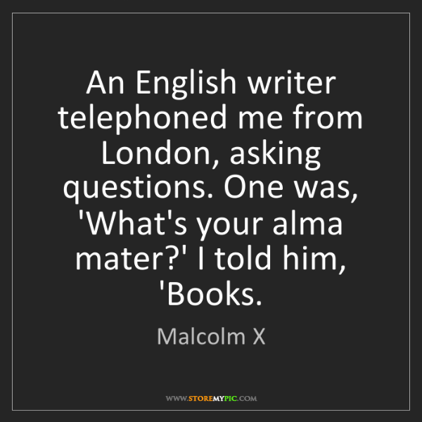 Malcolm X: An English writer telephoned me from London, asking questions....