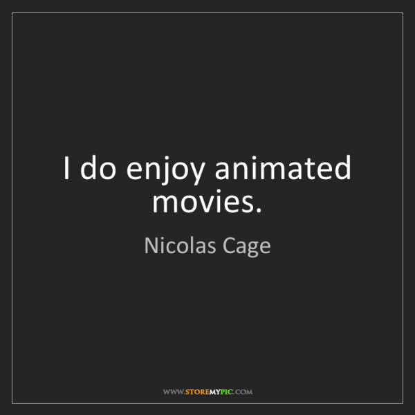 Nicolas Cage: I do enjoy animated movies.